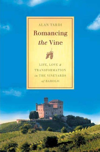 Romancing the Vine: Life, Love and Transformation in the Vineyards of Barolo by Alan Tardi